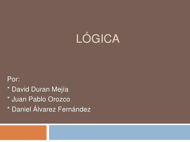 LÓGICAPor:* David Duran Mejía* Juan Pablo Orozco* Daniel Álvarez Fernández
