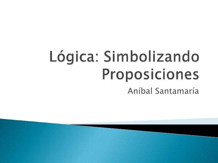 Lógica: Simbolizando Proposiciones<br />Aníbal Santamaría<br />