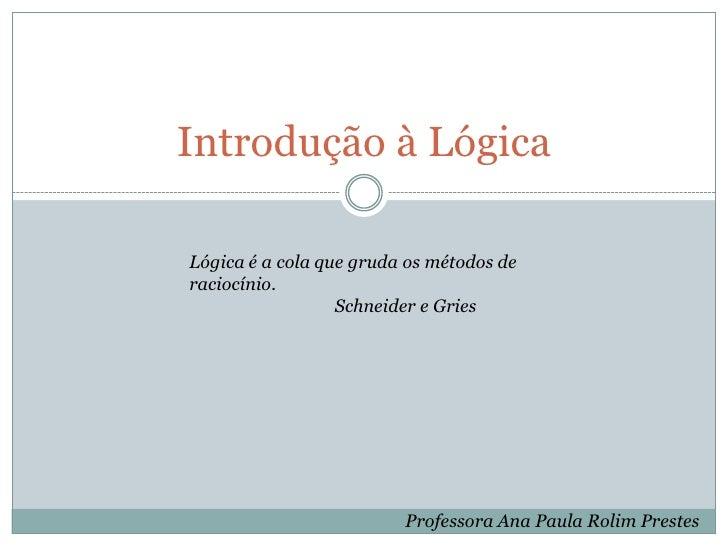 Introdução à Lógica<br />Lógica é a cola que grudaos métodos de raciocínio.  <br />Schneider e Gries<br />