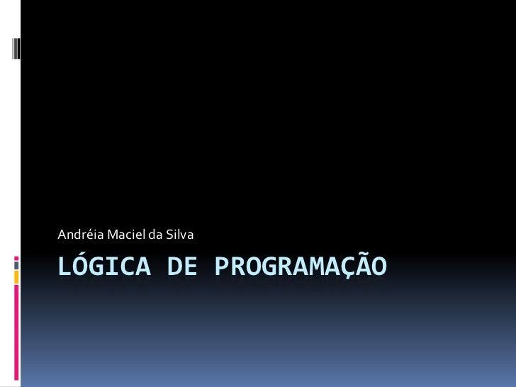 Lógica de programação<br />Andréia Maciel da Silva<br />