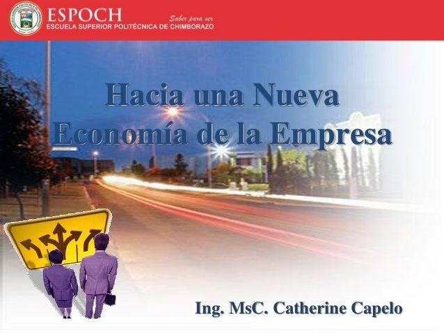 Hacia una Nueva Economía de la Empresa Ing. MsC. Catherine Capelo