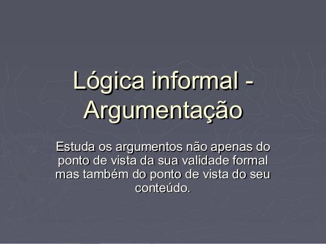 Lógica informal -Lógica informal - ArgumentaçãoArgumentação Estuda os argumentos não apenas doEstuda os argumentos não ape...