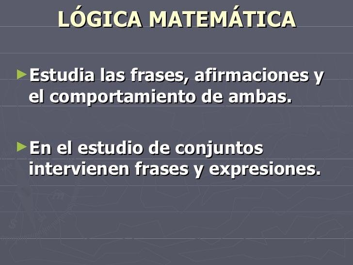 LÓGICA MATEMÁTICA <ul><li>Estudia las frases, afirmaciones y el comportamiento de ambas. </li></ul><ul><li>En el estudio d...