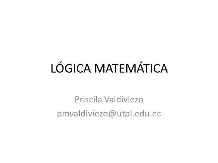 LÓGICA MATEMÁTICA<br />Priscila Valdiviezo<br />pmvaldiviezo@utpl.edu.ec<br />