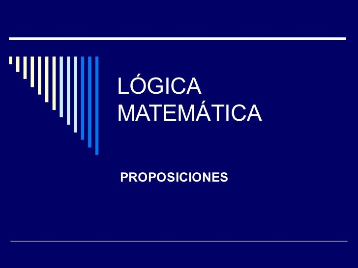 LÓGICA MATEMÁTICA PROPOSICIONES