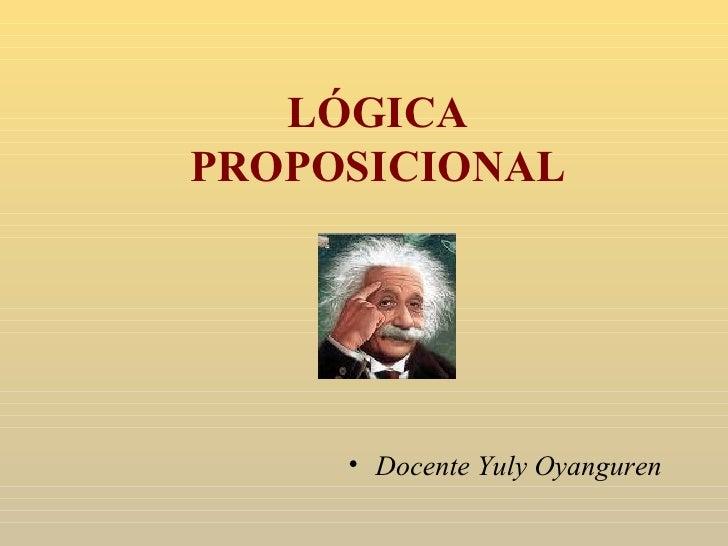 LÓGICA PROPOSICIONAL <ul><li>Docente Yuly Oyanguren </li></ul>