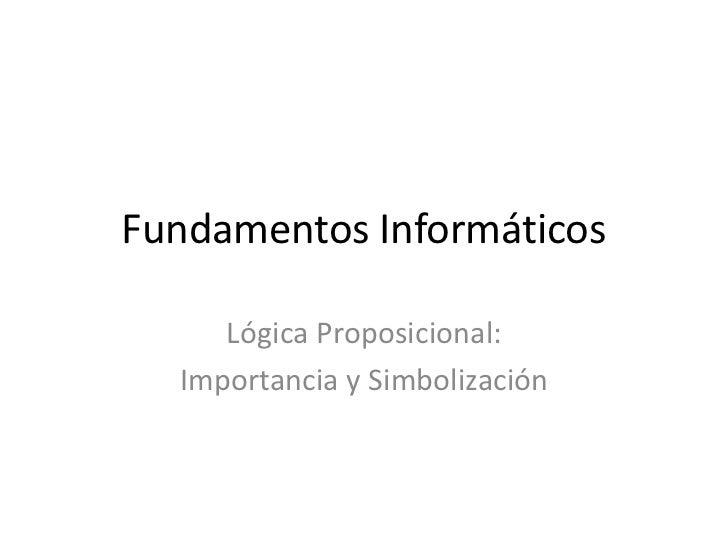 Fundamentos Informáticos     Lógica Proposicional:  Importancia y Simbolización