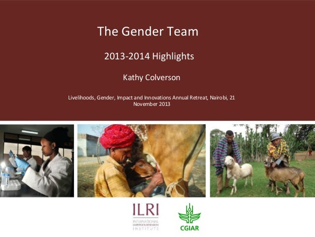 The Gender Team 2013-2014 Highlights Kathy Colverson Livelihoods, Gender, Impact and Innovations Annual Retreat, Nairobi, ...