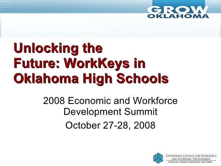 Unlocking the Future:WorkKeys in Oklahoma High Schools 2008 Economic and Workforce Development Summit October 27-28, 2008