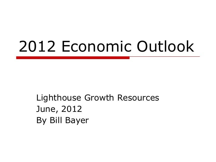 2012 Economic Outlook  Lighthouse Growth Resources  June, 2012  By Bill Bayer