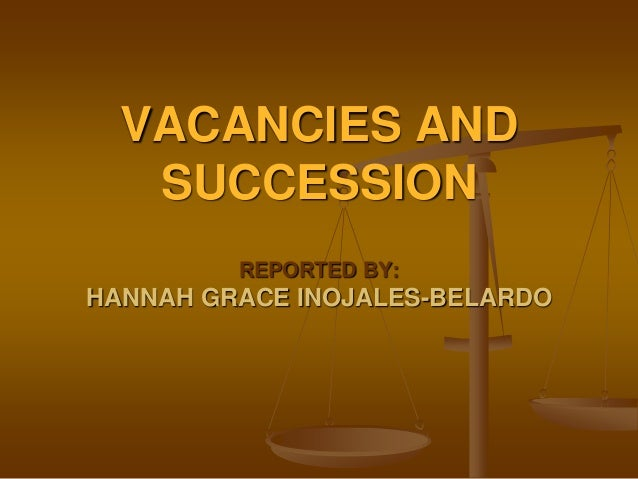 VACANCIES AND SUCCESSION REPORTED BY:  HANNAH GRACE INOJALES-BELARDO