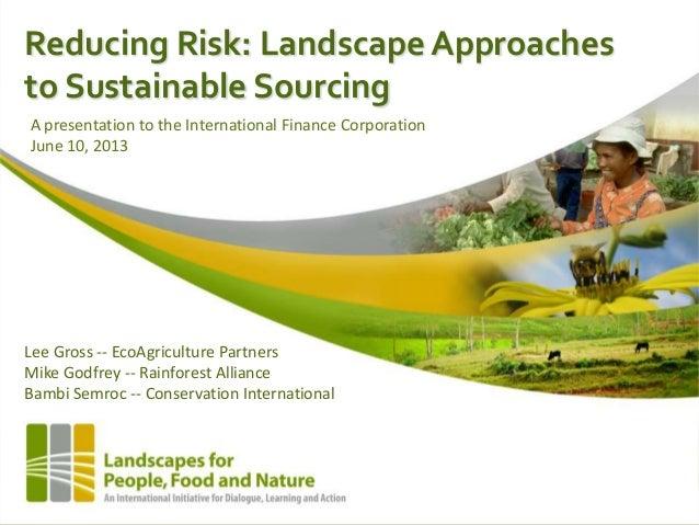 Reducing Risk: Landscape Approachesto Sustainable SourcingLee Gross -- EcoAgriculture PartnersMike Godfrey -- Rainforest A...