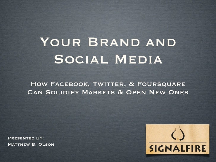 Your Brand and Social Media <ul><li>How Facebook, Twitter, & Foursquare Can Solidify Markets & Open New Ones </li></ul>Pre...