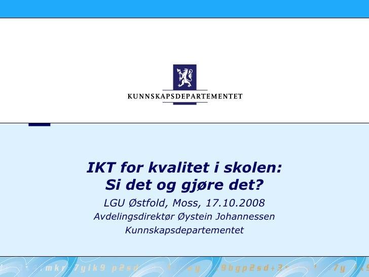 IKT for kvalitet i skolen:   Si det og gjøre det?   LGU Østfold, Moss, 17.10.2008 Avdelingsdirektør Øystein Johannessen   ...