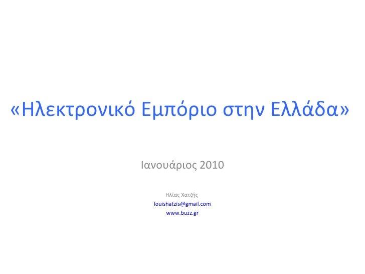«Ηλεκτρονικό Εμπόριο στην Ελλάδα»  Ιανουάριος 2010 Ηλίας Χατζής  [email_address] www.buzz.gr