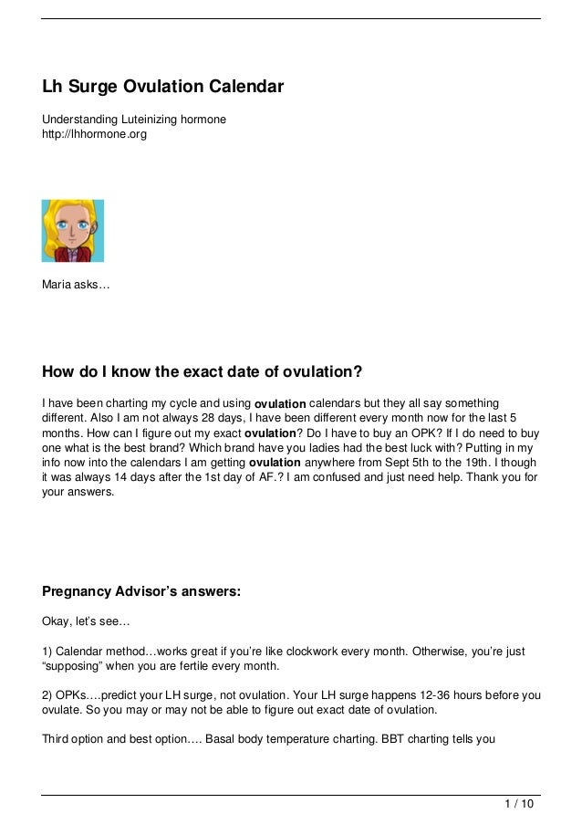 Lh Surge Ovulation CalendarUnderstanding Luteinizing hormonehttp://lhhormone.orgMaria asks…How do I know the exact date of...