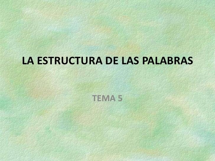 LA ESTRUCTURA DE LAS PALABRAS           TEMA 5