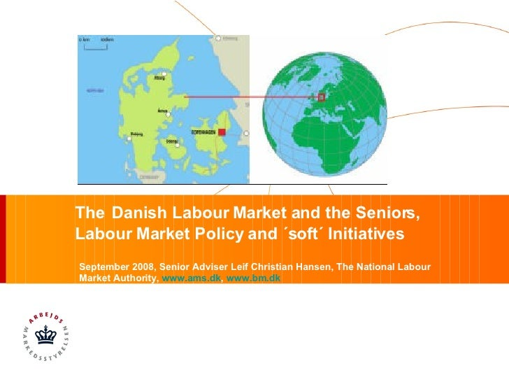 The   Danish Labour Market and the Seniors,  Labour Market Policy and ´soft´ Initiatives September 2008, Senior Adviser Le...