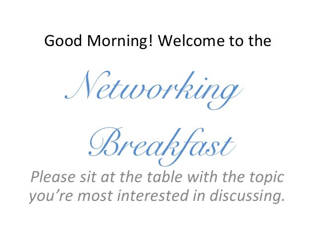 Good Morning! Welcome to the Networking Breakfast Please sit at the table with the topic you're most interested in discuss...