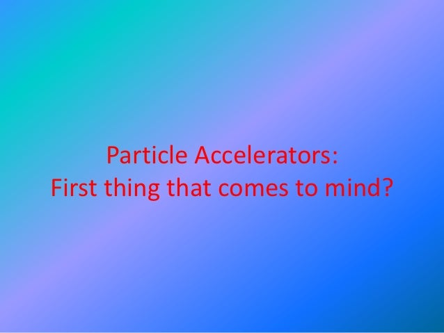 Particle Accelerators:First thing that comes to mind?