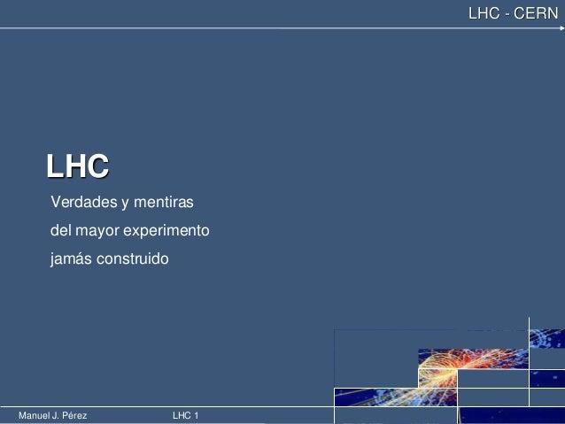 Manuel J. Pérez LHC 1 LHC - CERN LHC Verdades y mentiras del mayor experimento jamás construido