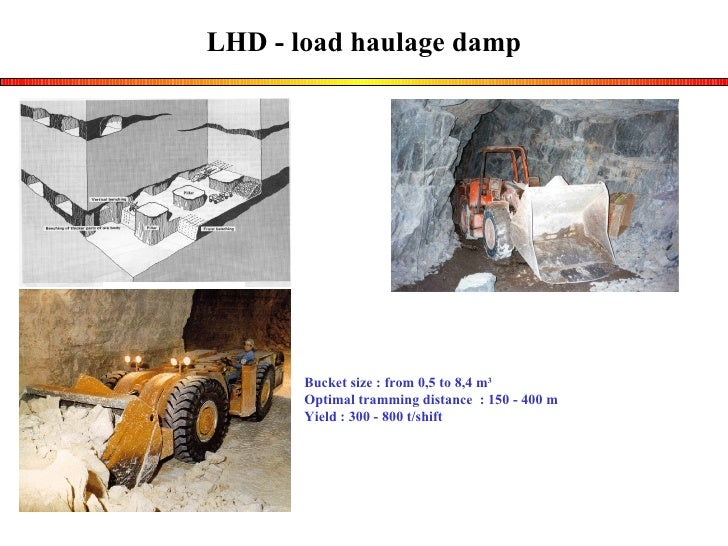 LHD - load haulage damp Bucket size : from 0,5 to 8,4 m 3 Optimal tramming distance  : 150 - 400 m Yield : 300 - 800 t/shift