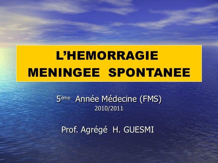 L'HEMORRAGIE  MENINGEE  SPONTANEE 5 ème   Année Médecine (FMS) 2010/2011 Prof. Agrégé  H. GUESMI
