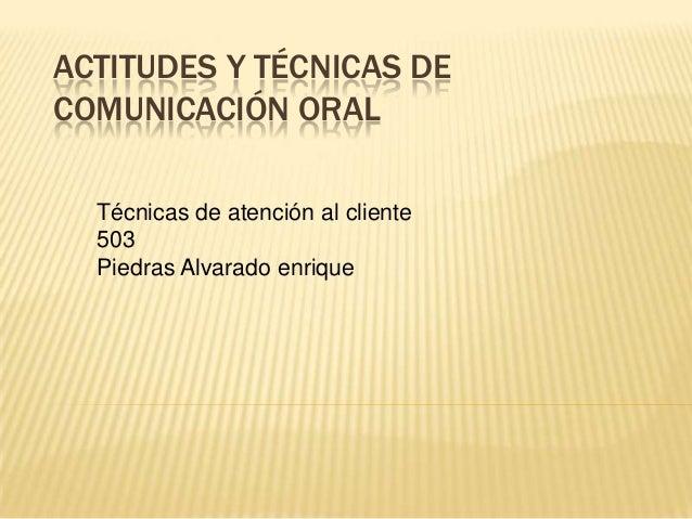 ACTITUDES Y TÉCNICAS DE COMUNICACIÓN ORAL Técnicas de atención al cliente 503 Piedras Alvarado enrique
