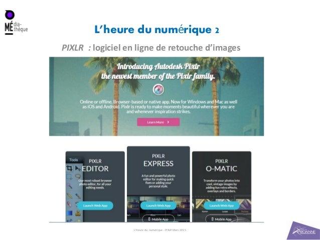 L'heure du num rique 2é PIXLR : logiciel en ligne de retouche d'images L'Heure du numérique - PIXLR Mars 2015