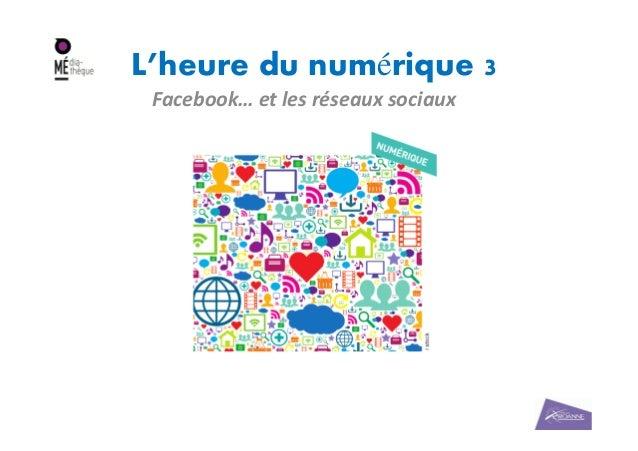 L'heure du numérique 3 Facebook… et les réseaux sociaux