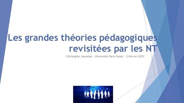 Les grandes théories pédagogiques revisitées par les NT Christophe Jeunesse – Université Paris Ouest – 3 février 2015