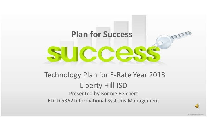 Plan for Success<br />Technology Plan for E-Rate Year 2013Liberty Hill ISDPresented by Bonnie ReichertEDLD 5362 Informatio...