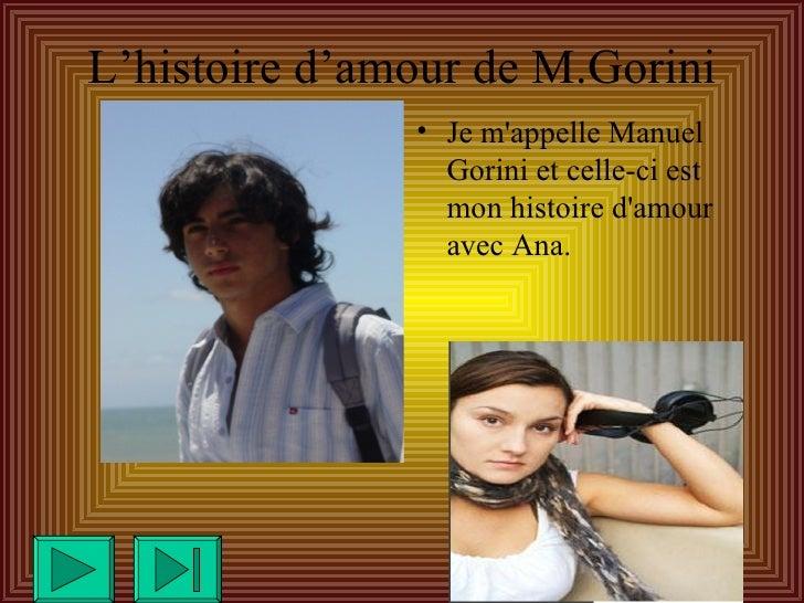 L'histoire d'amour de M.Gorini <ul><li>Je m'appelle Manuel Gorini et celle-ci est mon histoire d'amour avec Ana. </li></ul>