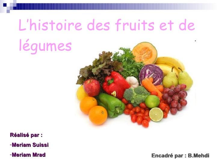 L'histoire des fruits et de légumes   Encadré par : B.Mehdi <ul><li>Réalisé par :  </li></ul><ul><li>Meriam Suissi </li></...