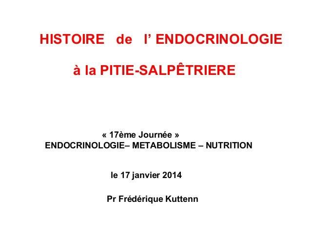 HISTOIRE de l' ENDOCRINOLOGIE à la PITIE-SALPÊTRIERE « 17ème Journée » ENDOCRINOLOGIE– METABOLISME – NUTRITION le 17 janvi...