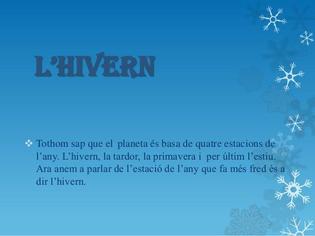 L'HIVERN Tothom sap que el planeta és basa de quatre estacions de  l'any. L'hivern, la tardor, la primavera i per últim l...