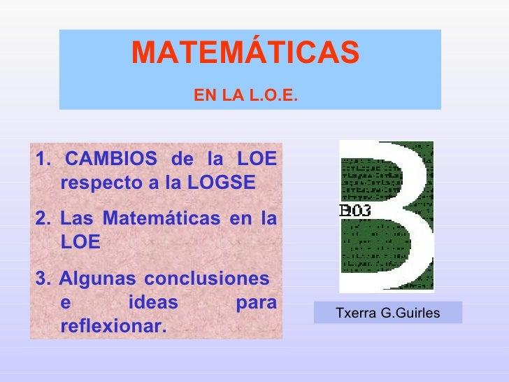 1. CAMBIOS de la LOE respecto a la LOGSE 2. Las Matemáticas en la LOE 3. Algunas conclusiones  e ideas para reflexionar. M...