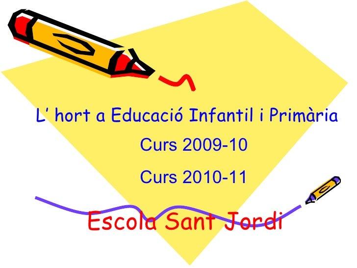 L' hort a Educació Infantil i Primària Escola Sant Jordi Curs 2009-10 Curs 2010-11