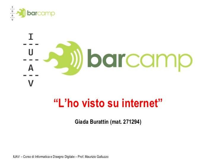 """"""" L'ho visto su internet"""" Giada Burattin (mat. 271294) IUAV – Corso di Informatica e Disegno Digitale – Prof. Maurizio Gal..."""