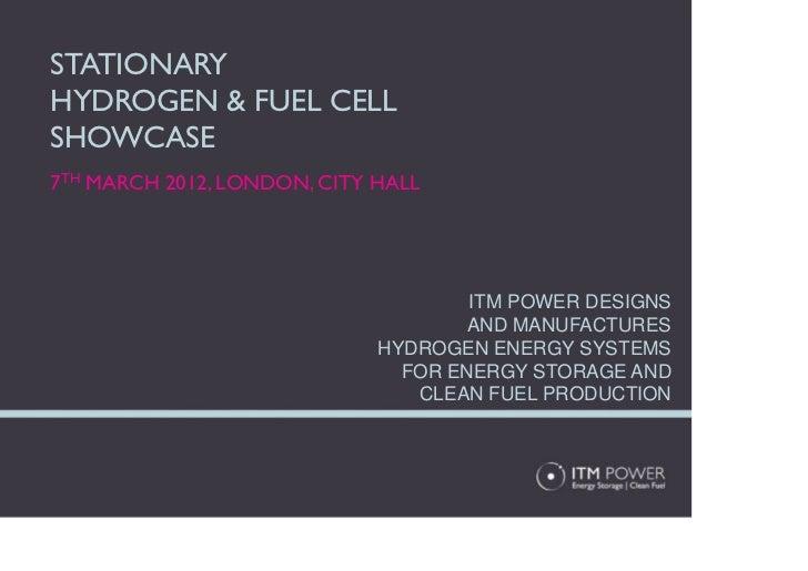STATIONARYHYDROGEN & FUEL CELLSHOWCASE7TH MARCH 2012, LONDON, CITY HALL                                     ITM POWER DESI...