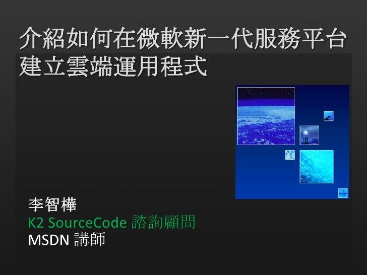 介紹如何在微軟新一代服務平台<br />建立雲端運用程式<br />李智樺<br />K2 SourceCode諮詢顧問<br />MSDN 講師<br />