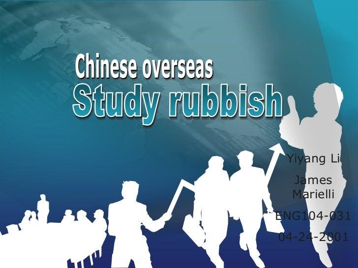 Chinese overseas<br />Study rubbish<br />Yiyang Li<br />James Marielli<br />ENG104-031<br />04-24-2001<br />