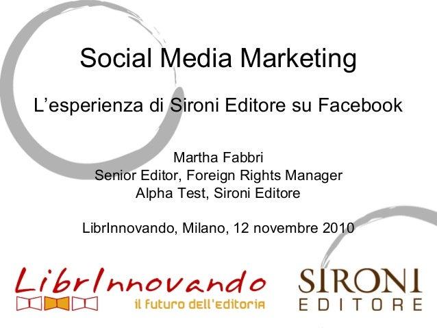 Social Media Marketing L'esperienza di Sironi Editore su Facebook Martha Fabbri Senior Editor, Foreign Rights Manager Alph...
