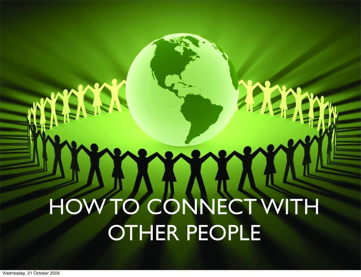 HOW TO CONNECT WITH                        OTHER PEOPLE Wednesday, 21 October 2009