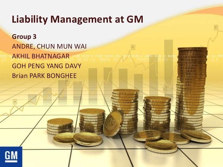 Liability Management at GMGroup 3ANDRE, CHUN MUN WAIAKHIL BHATNAGARGOH PENG YANG DAVYBrian PARK BONGHEE