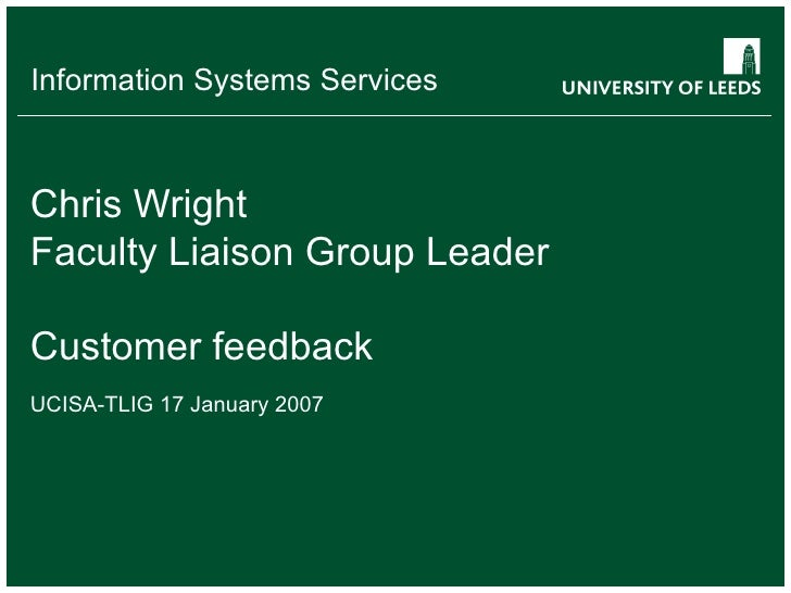 Chris Wright Faculty Liaison Group Leader Customer feedback UCISA-TLIG 17 January 2007