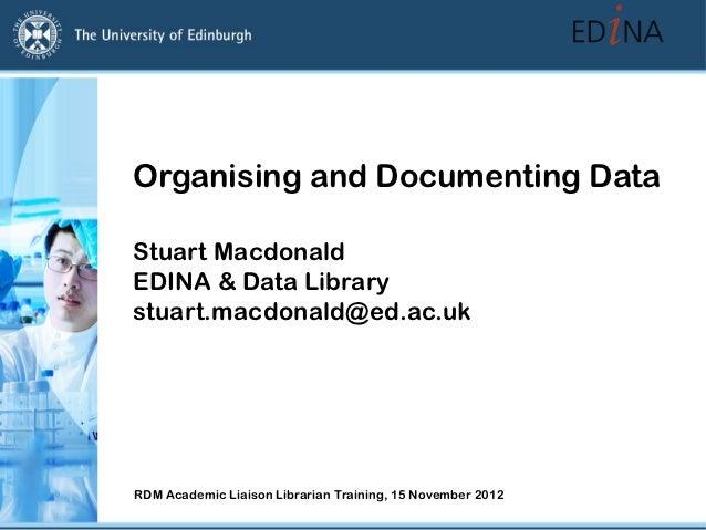 Organising and Documenting DataStuart MacdonaldEDINA & Data Librarystuart.macdonald@ed.ac.ukRDM Academic Liaison Librarian...