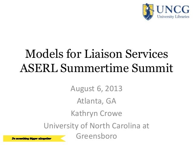 Models for Liaison Services ASERL Summertime Summit August 6, 2013 Atlanta, GA Kathryn Crowe University of North Carolina ...