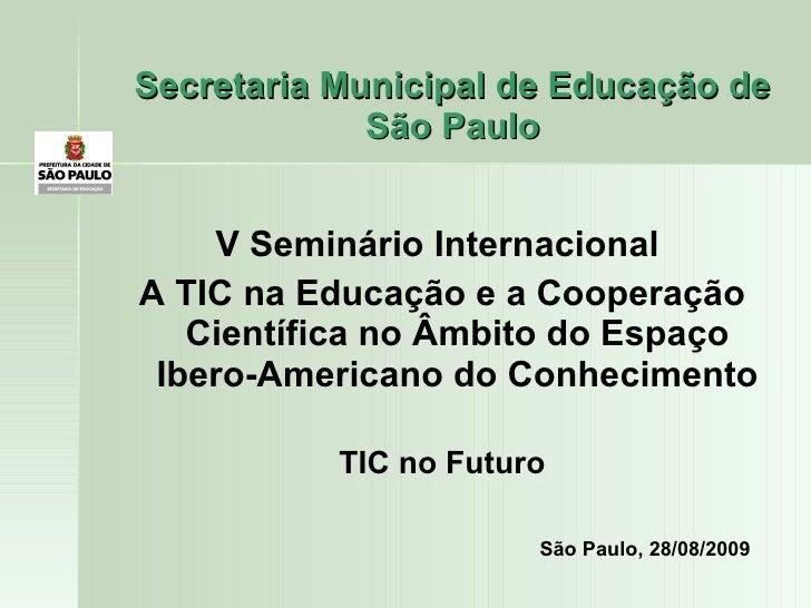 Secretaria Municipal de Educação de São Paulo <ul><li>V Seminário Internacional  </li></ul><ul><li>A TIC na Educação e a C...
