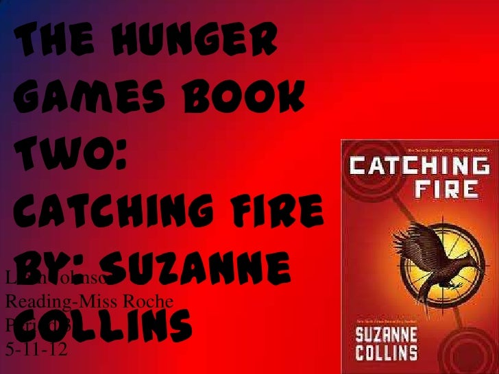 The Hunger Games Book Two: Catching Fire By: SuzanneLiam JohnsonReading-Miss Roche CollinsPeriod 35-11-12